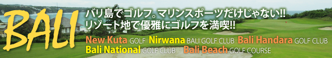 バリ島でゴルフ マリンスポーツだけじゃない!!リゾート地で優雅にゴルフを満喫!! New Kuta GOLF, Nirwana BALI GOLF CLUB, Bali Handara GOLF CLUB, Bali National GOLF CLUB, Bali Beach GOLF COURSE